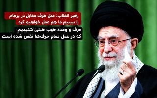 رهبر انقلاب: عمل طرف مقابل در برجام را ببینیم ما هم عمل خواهیم کرد
