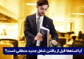 آیا استعفا قبل از یافتن شغل جدید منطقی است؟