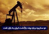 دو سناریو درباره روند بازگشت ایران به بازار نفت